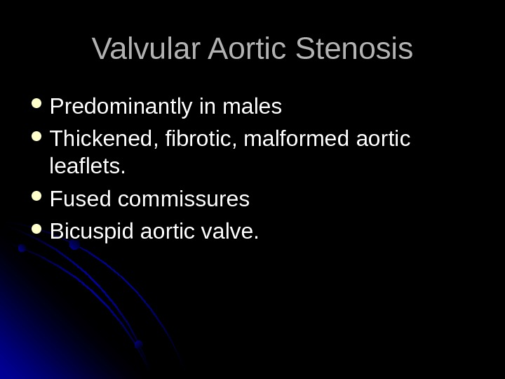 Valvular Aortic Stenosis Predominantly in males Thickened, fibrotic, malformed aortic leaflets.  Fused commissures Bicuspid aortic