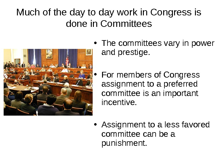 Much of the day to day work in Congress is done in Committees • The committees
