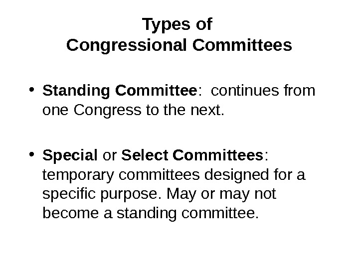 Types of Congressional Committees • Standing Committee :  continues from one Congress to the next.