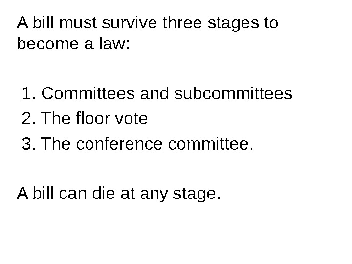 A bill must survive three stages to become a law: 1. Committees and subcommittees  2.