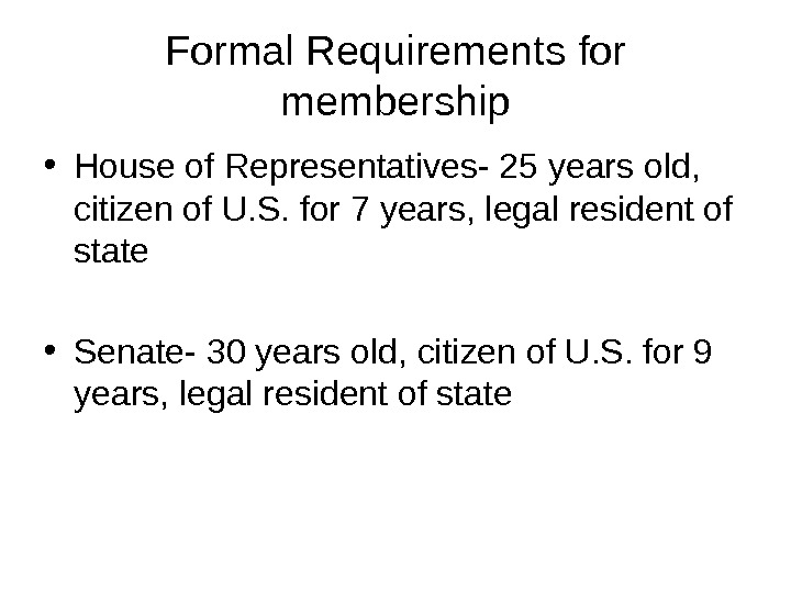 Formal Requirements for membership • House of Representatives- 25 years old,  citizen of U. S.