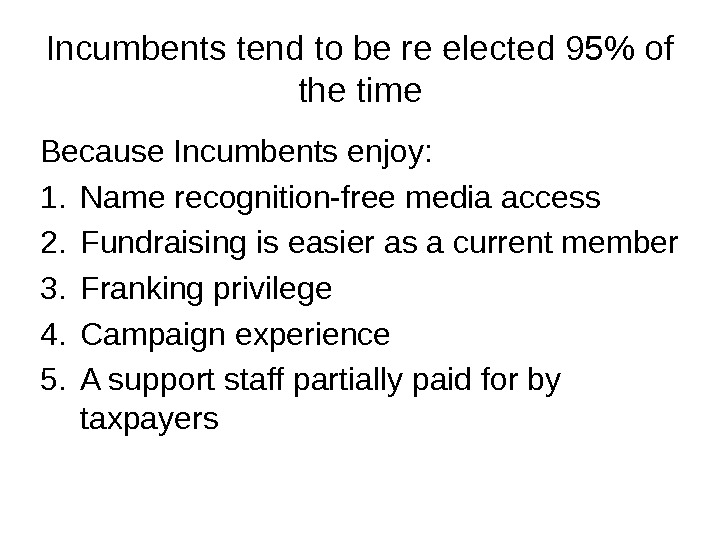 Incumbents tend to be re elected 95 of the time Because Incumbents enjoy: 1. Name recognition-free