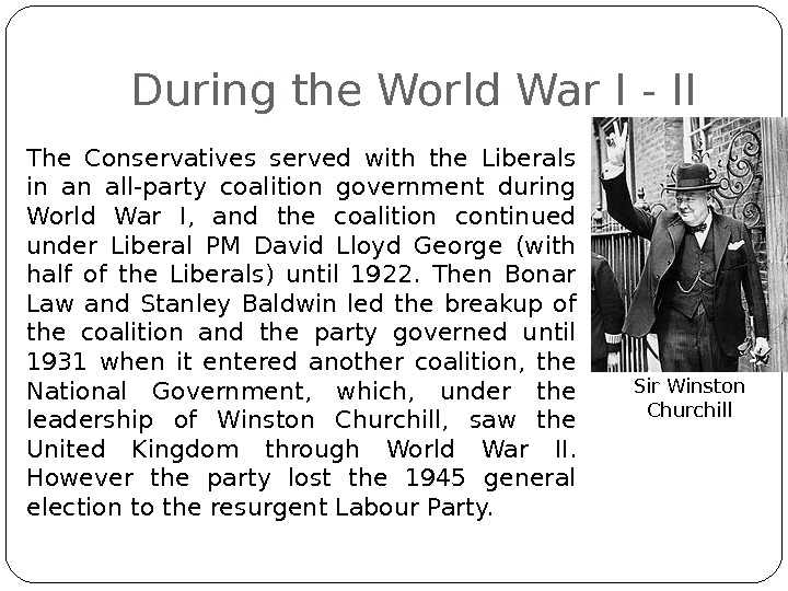 During the World War I - II The Conservatives served with the Liberals in an all-party