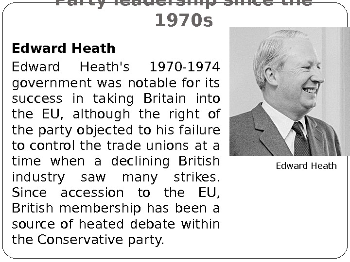 Party leadership since the 1970 s Edward Heath's 1970 -1974 government was notable for its success