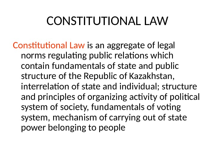 CONSTITUTIONAL LAW Constitutional Law is an aggregate of legal norms regulating public relations which contain fundamentals