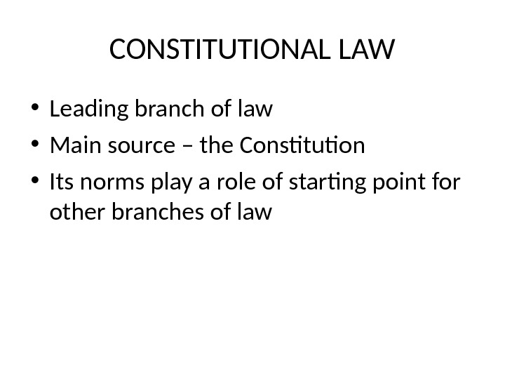 CONSTITUTIONAL LAW • Leading branch of law • Main source – the Constitution • Its norms