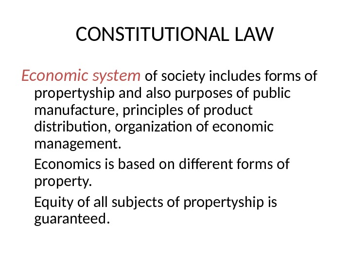 CONSTITUTIONAL LAW Economic system of society includes forms of propertyship and also purposes of public manufacture,