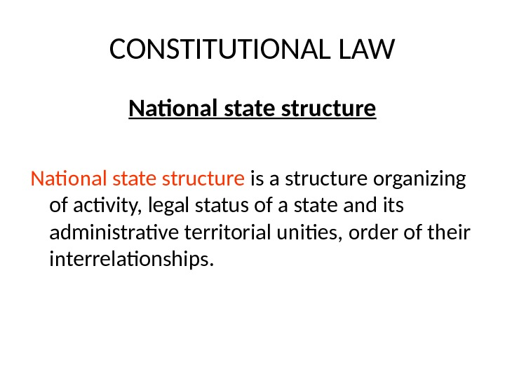 CONSTITUTIONAL LAW National state structure is a structure organizing of activity, legal status of a state