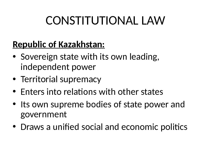 CONSTITUTIONAL LAW Republic of Kazakhstan:  • Sovereign state with its own leading,  independent power