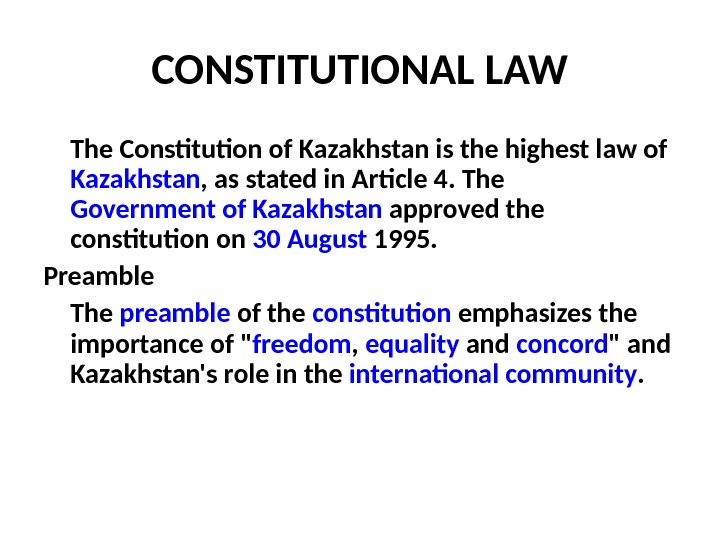 CONSTITUTIONAL LAW The Constitution of Kazakhstan is the highest law of Kazakhstan , as stated in