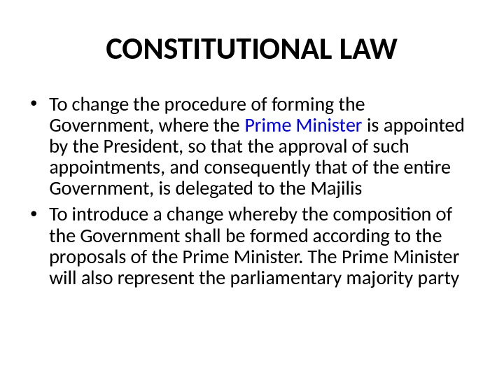 CONSTITUTIONAL LAW • To change the procedure of forming the Government, where the Prime Minister is