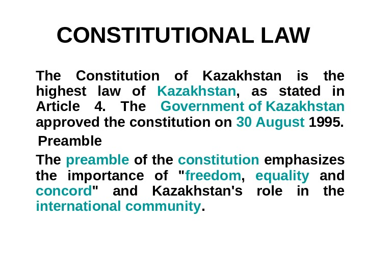 CONSTITUTIONAL LAW The Constitution of Kazakhstan is the highest law of Kazakhstan ,  as stated