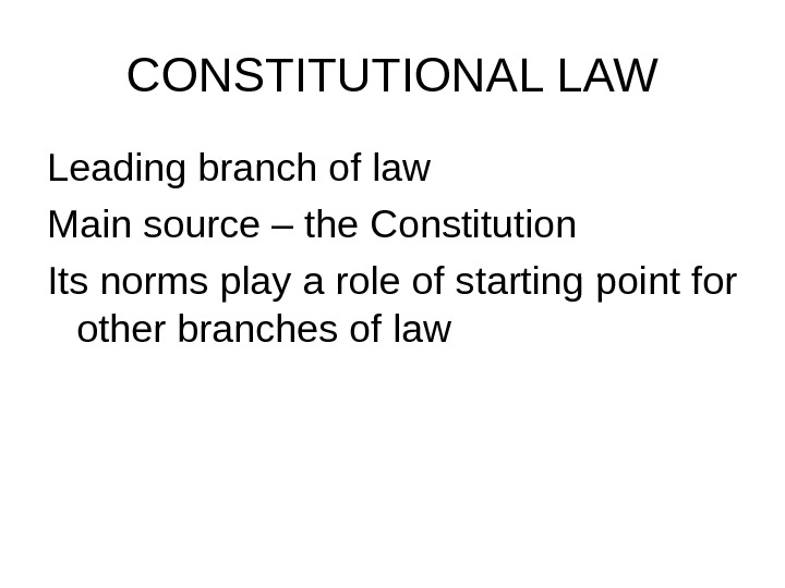 CONSTITUTIONAL LAW Leading branch of law Main source – the Constitution Its norms play a role