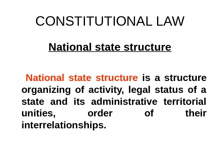CONSTITUTIONAL LAW National state structure  is a structure organizing of activity,  legal status of