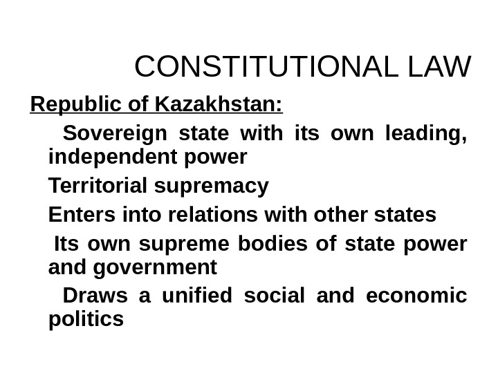 CONSTITUTIONAL LAW Republic of Kazakhstan:  Sovereign state with its own leading,  independent power Territorial