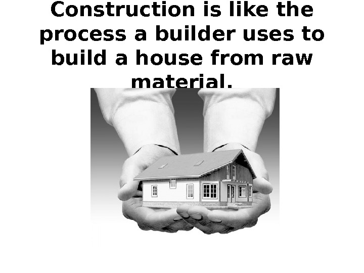 Construction is like the process a builder uses to build a house from raw material.