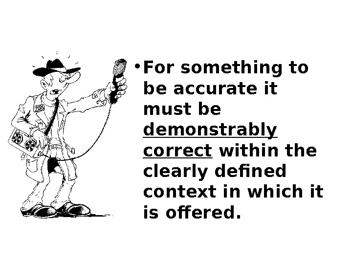• For something to be accurate it must be demonstrably correct within the clearly defined