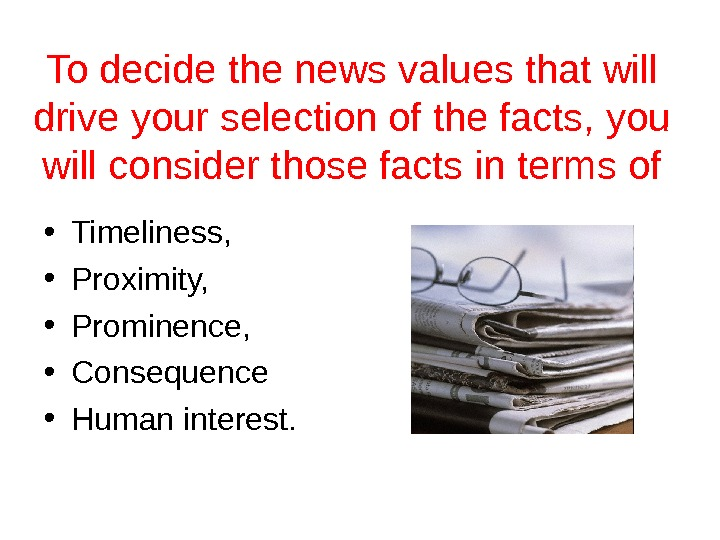 To decide the news values that will drive your selection of the facts, you will consider