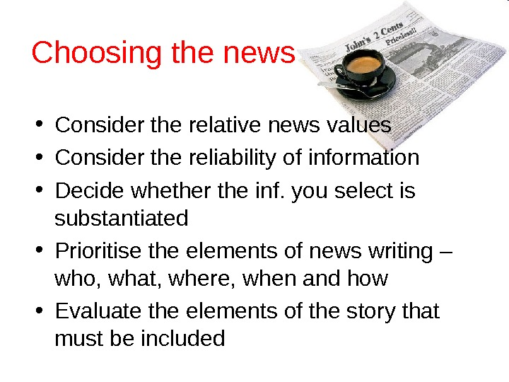 Choosing the news • Consider the relative news values • Consider the reliability of information •