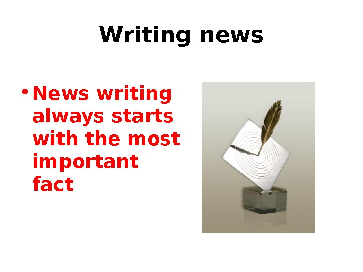 Writing news • News writing always starts with the most important fact
