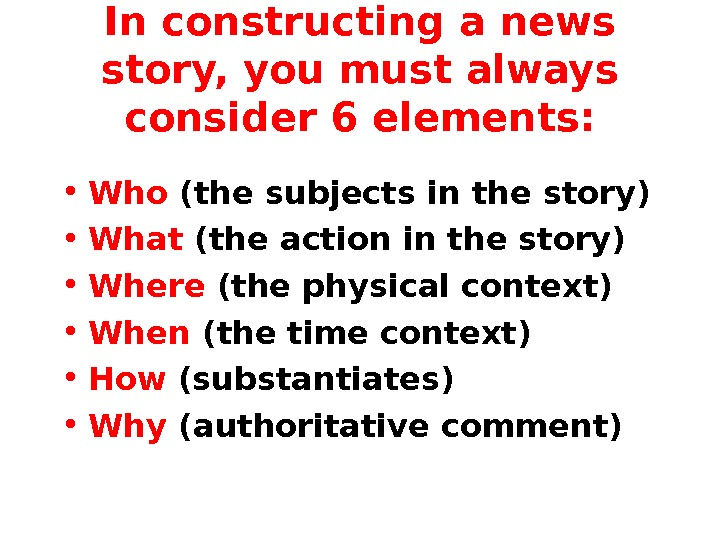 In constructing a news story, you must always consider 6 elements:  • Who (the subjects