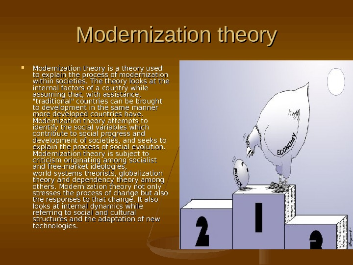 Modernization theory is a theory used to explain the process of modernization within societies.