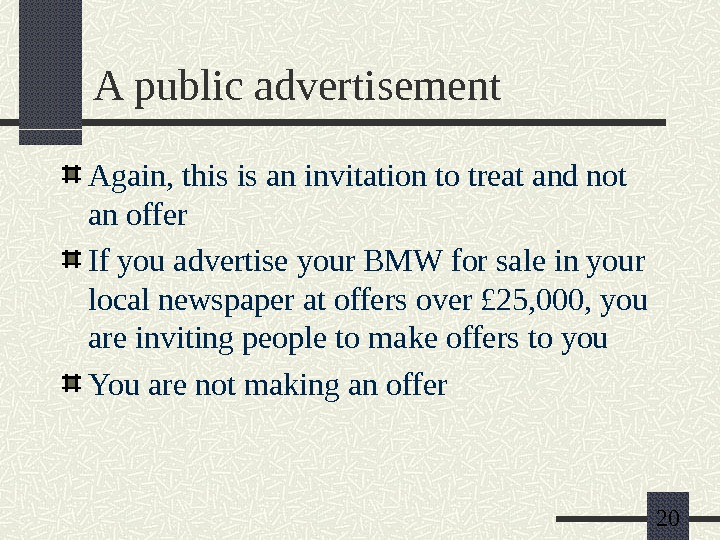 20 A public advertisement Again, this is an invitation to treat and not an offer If