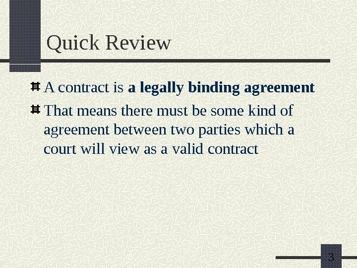 3 Quick Review A contract is a legally binding agreement That means there must be some