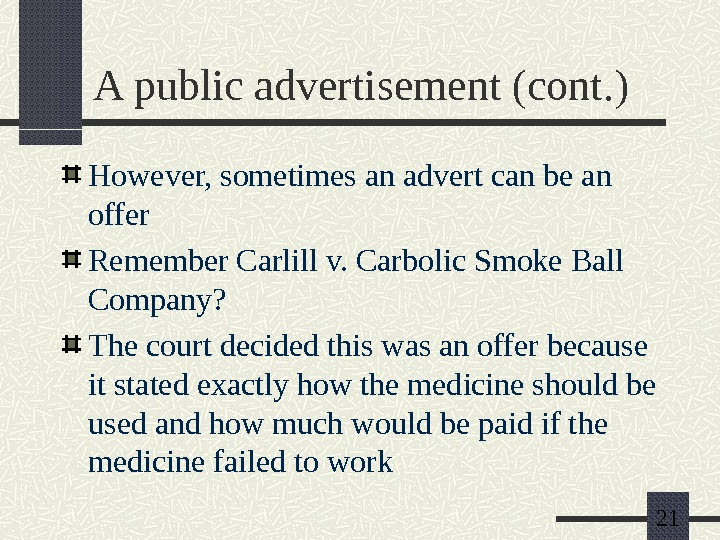 21 A public advertisement (cont. ) However, sometimes an advert can be an offer Remember Carlill