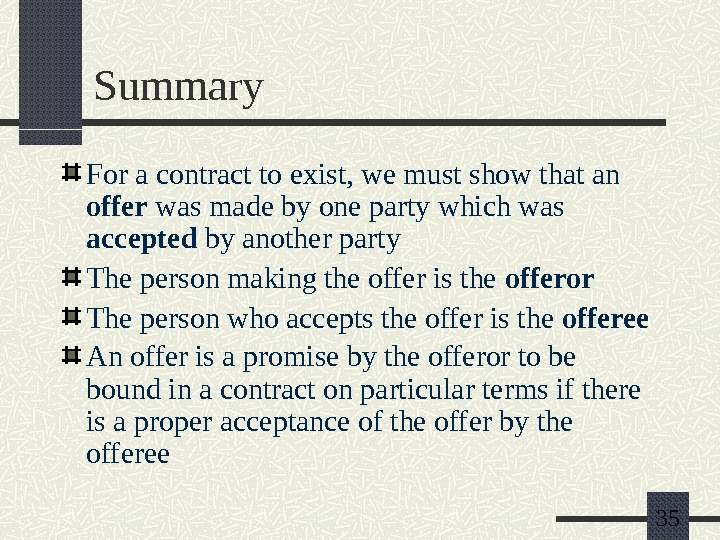 35 Summary For a contract to exist, we must show that an offer was made by