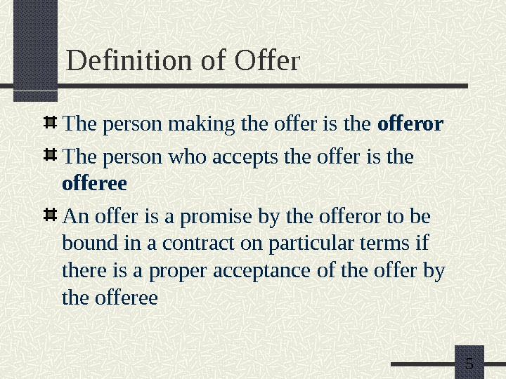 5 Definition of Offer The person making the offer is the offeror The person who accepts