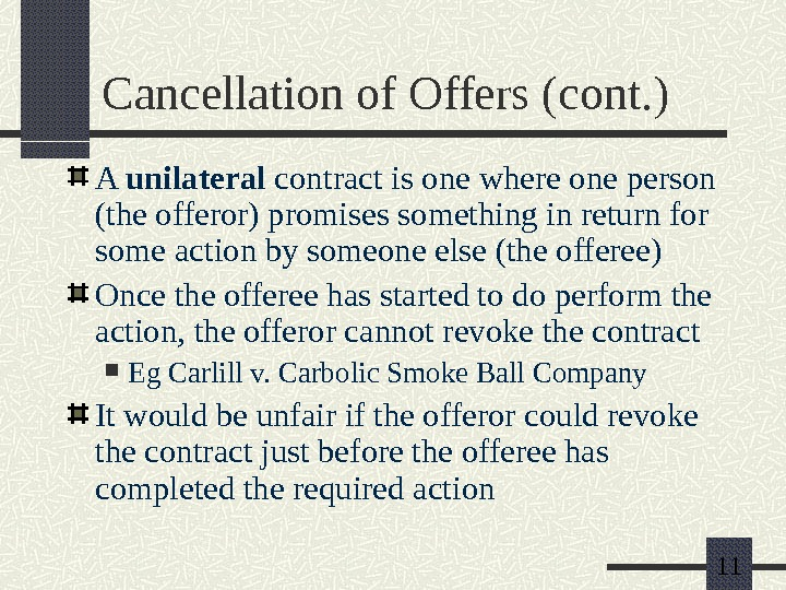 11 Cancellation of Offers (cont. ) A unilateral contract is one where one person (the offeror)
