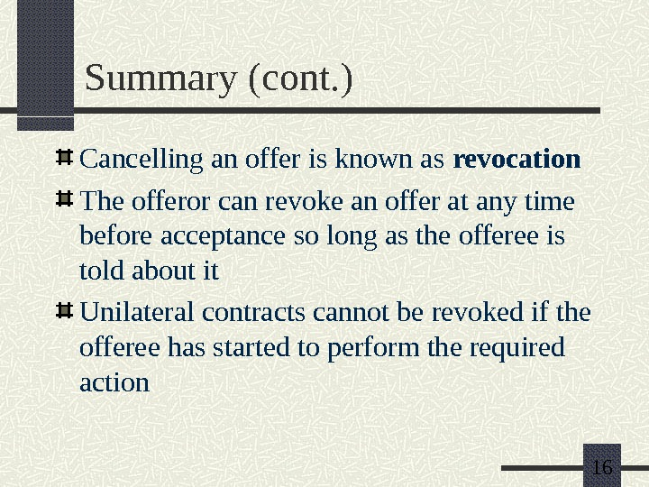 16 Summary (cont. ) Cancelling an offer is known as revocation The offeror can revoke an