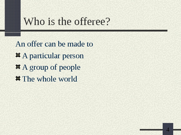 4 Who is the offeree? An offer can be made to A particular person A group