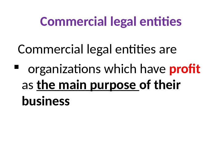 Commercial legal entities are organizations which have profit  as the main purpose of their business