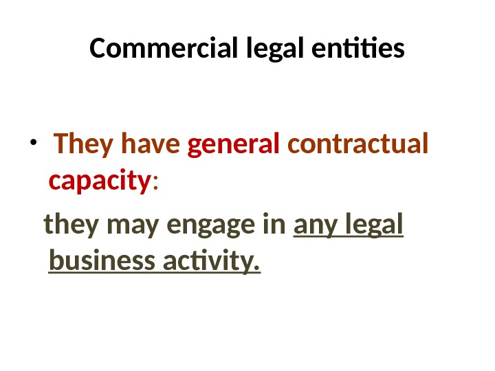 Commercial legal entities  •  They  have general contractual  capacity : they may