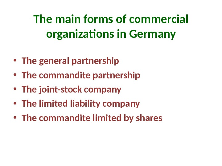 The main forms of commercial organizations in Germany • The general partnership • The commandite partnership