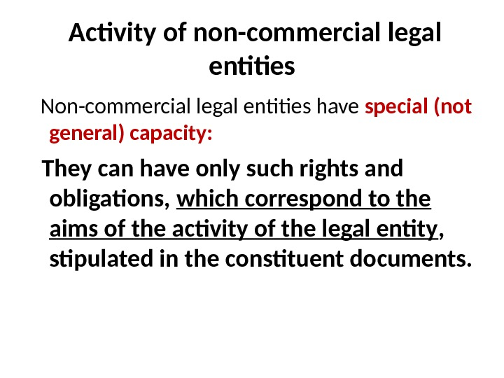 Activity of non-commercial legal entities  Non-commercial legal entities have special (not general) capacity :