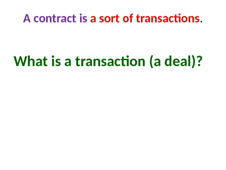 A contract is a sort of transactions. What is a transaction (a deal)?
