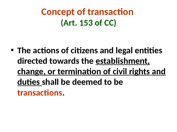 Concept of transaction (Art. 153 of CC) • The actions of citizens and legal entities directed