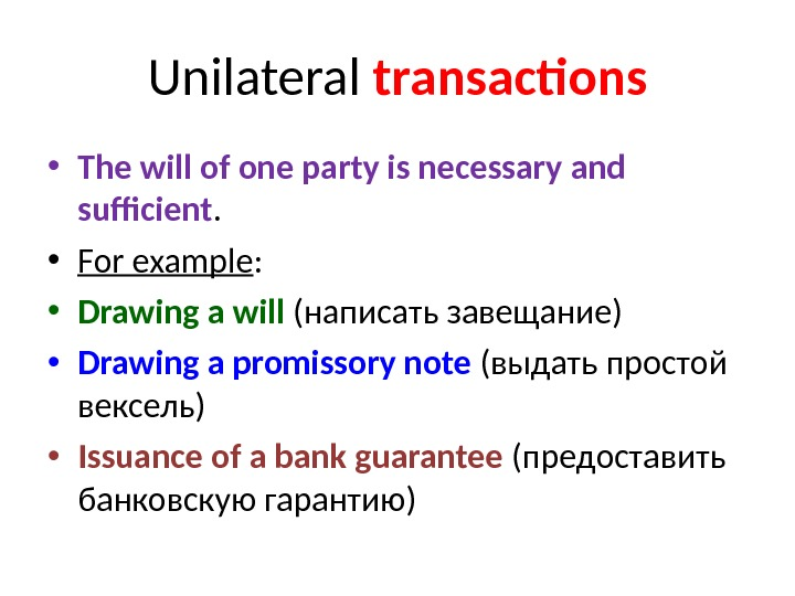 Unilateral  transactions • The will of one party is necessary and sufficient.  • For