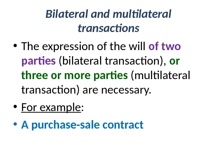 Bilateral and multilateral transactions  • The expression of the will of two parties (bilateral transaction),