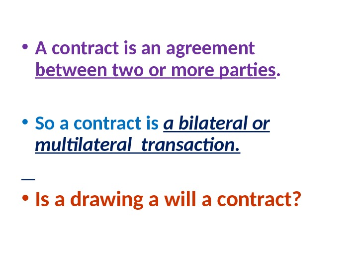 • A contract is an agreement  between two or more parties.  • So
