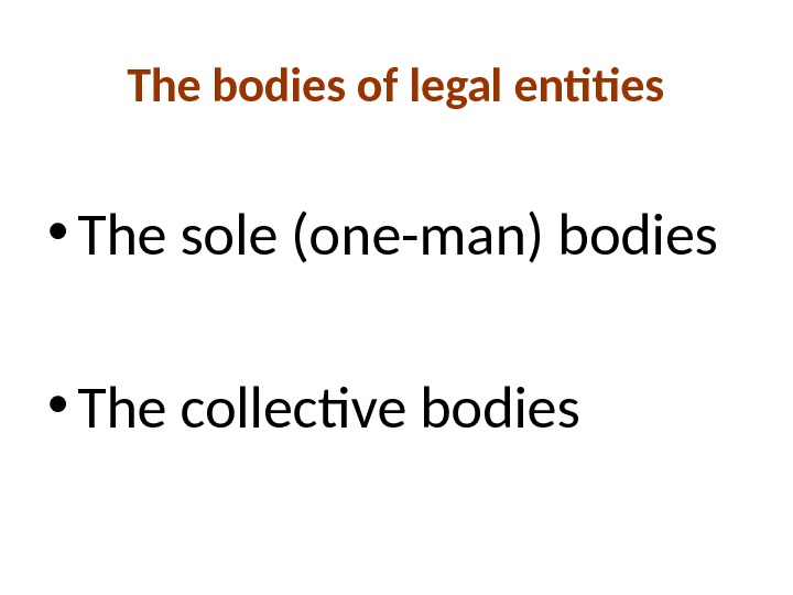 The bodies of legal entities • The sole (one-man) bodies • The collective bodies