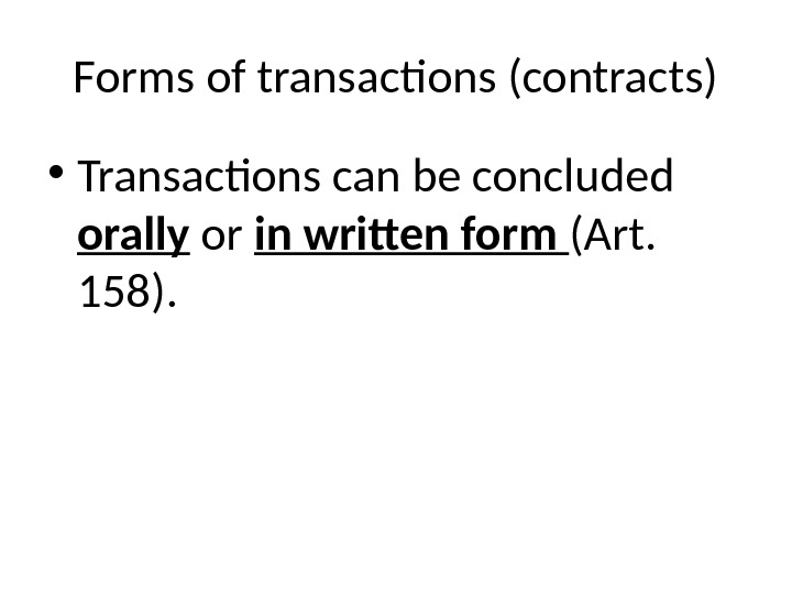 Forms of transactions (contracts) • Transactions can be concluded orally or in written form (Art.