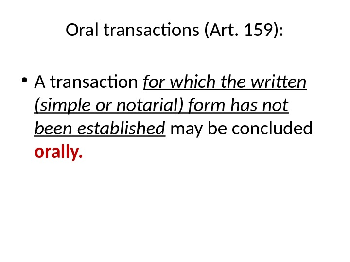 Oral transactions (Art. 159):  • A transaction for which the written (simple or notarial) form