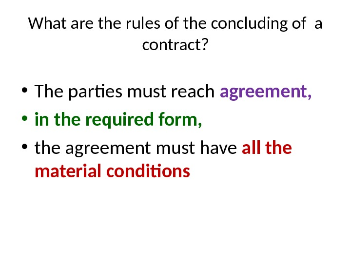 What are the rules of the concluding of a contract?  • The parties must reach