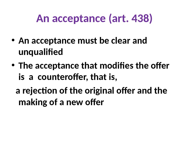 An acceptance (art. 438) • An acceptance must be clear and unqualified • The acceptance that
