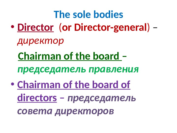 The sole bodies • Director  ( or Director-general ) – директор Chairman of the board