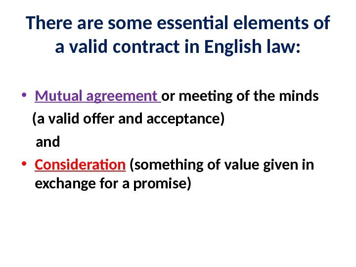 There are some essential elements of a valid contract in English law:  • Mutual agreement